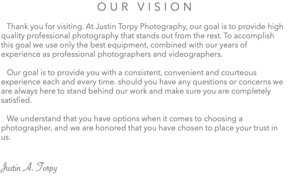 Our Vision Thank you for visiting. At Justin Torpy Photography, our goal is to provide high quality professional photography that stands out from the rest. To accomplish this goal we use only the best equipment, combined with our years of experience as professional photographers and videographers. Our goal is to provide you with a consistent, convenient and courteous experience each and every time. should you have any questions or concerns we are always here to stand behind our work and make sure you are completely satisfied. We understand that you have options when it comes to choosing a photographer, and we are honored that you have chosen to place your trust in us. Justin A. Torpy